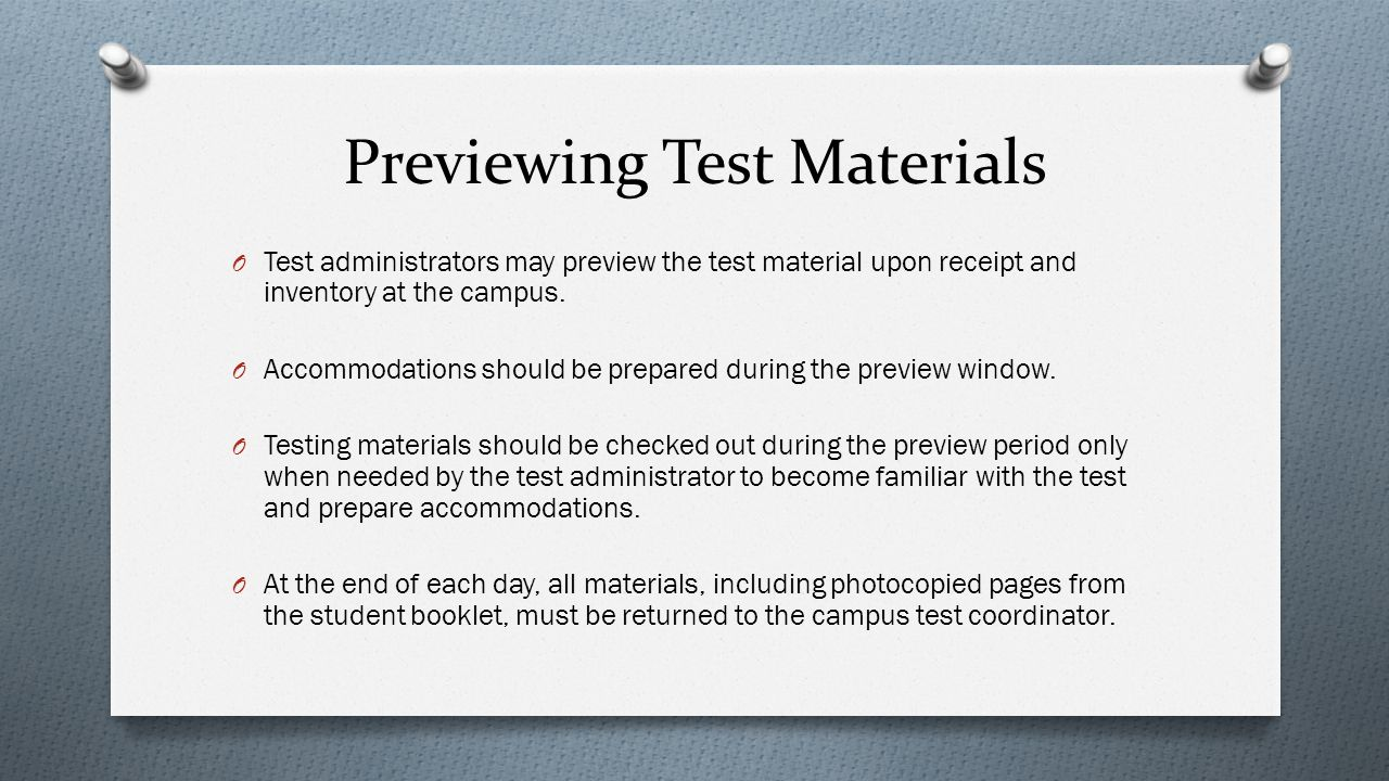 Previewing Test Materials O Test administrators may preview the test material upon receipt and inventory at the campus. O Accommodations should be pre