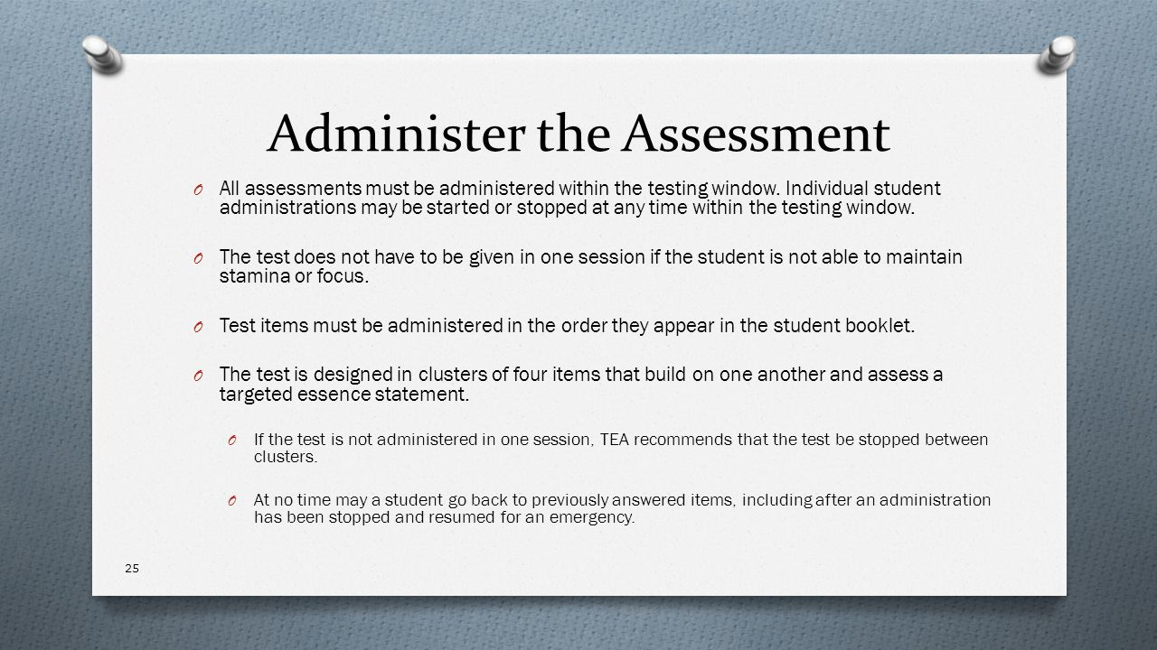 Administer the Assessment O All assessments must be administered within the testing window. Individual student administrations may be started or stopp