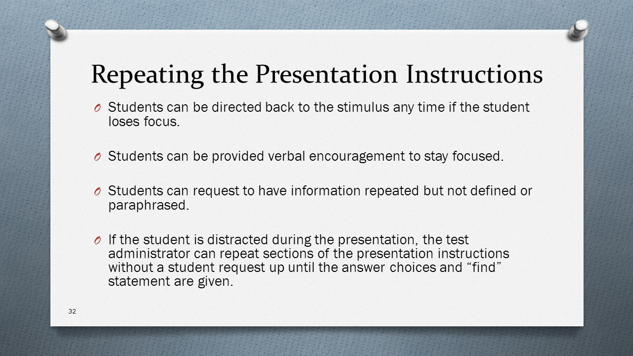 Repeating the Presentation Instructions O Students can be directed back to the stimulus any time if the student loses focus. O Students can be provide