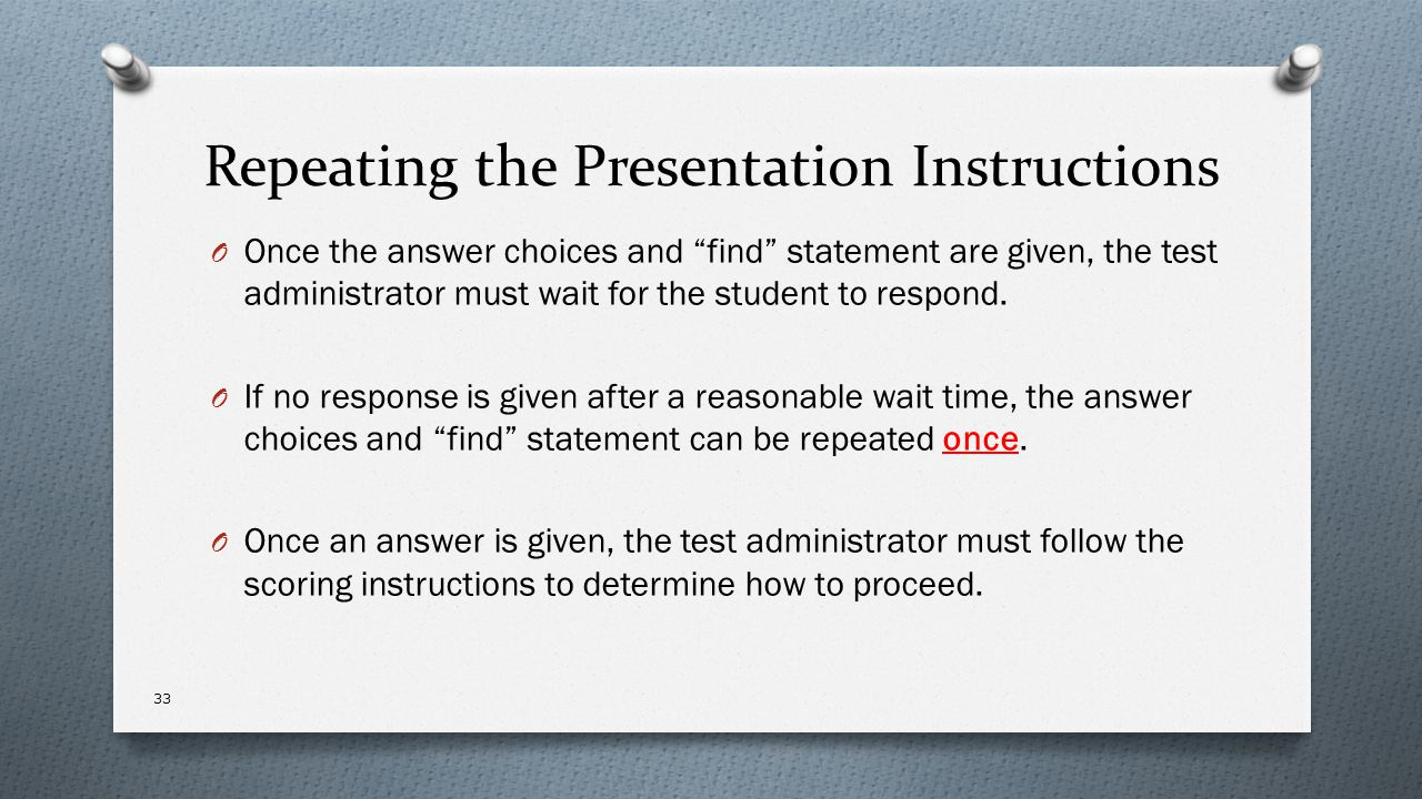 """Repeating the Presentation Instructions O Once the answer choices and """"find"""" statement are given, the test administrator must wait for the student to"""