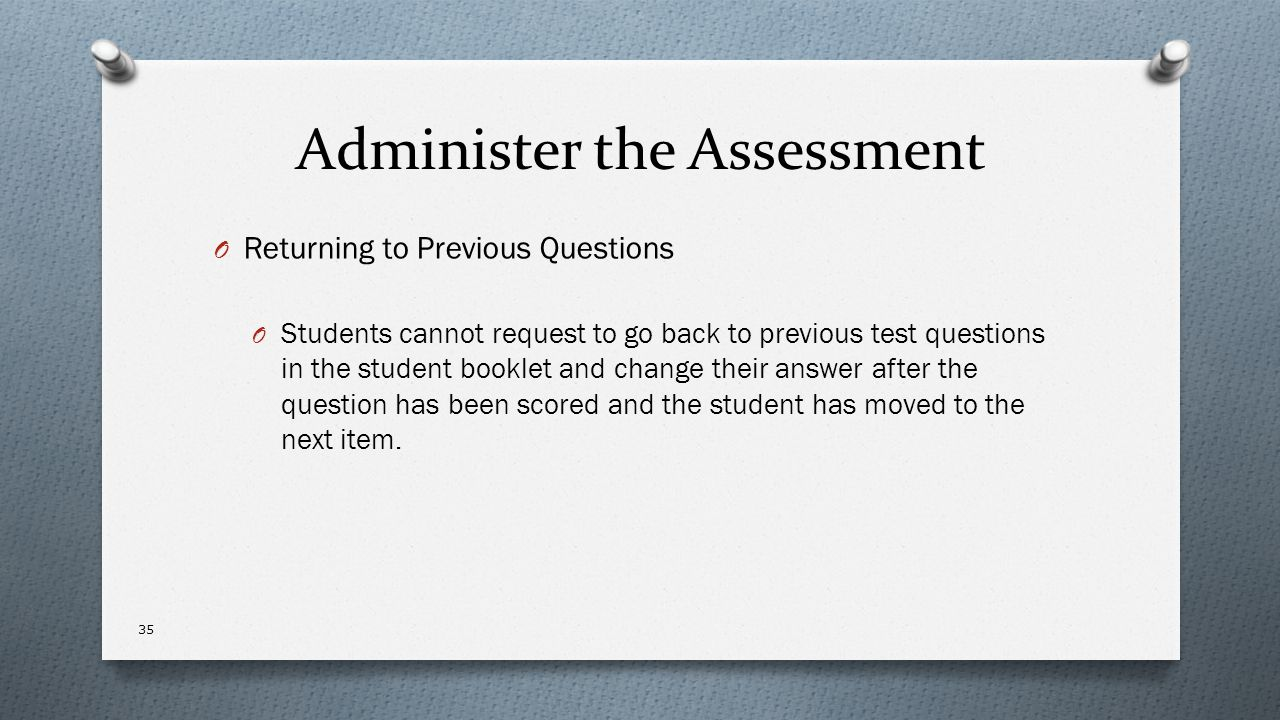 Administer the Assessment O Returning to Previous Questions O Students cannot request to go back to previous test questions in the student booklet and