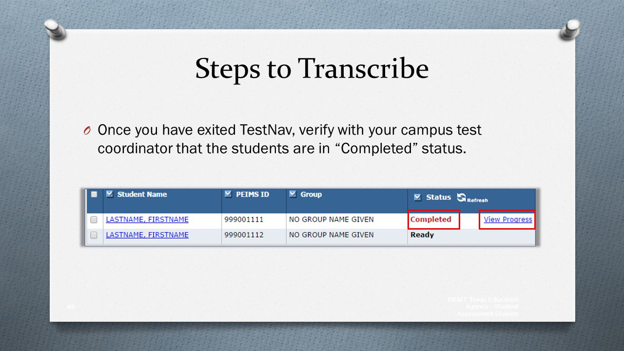 """Steps to Transcribe O Once you have exited TestNav, verify with your campus test coordinator that the students are in """"Completed"""" status. DRAFT Texas"""