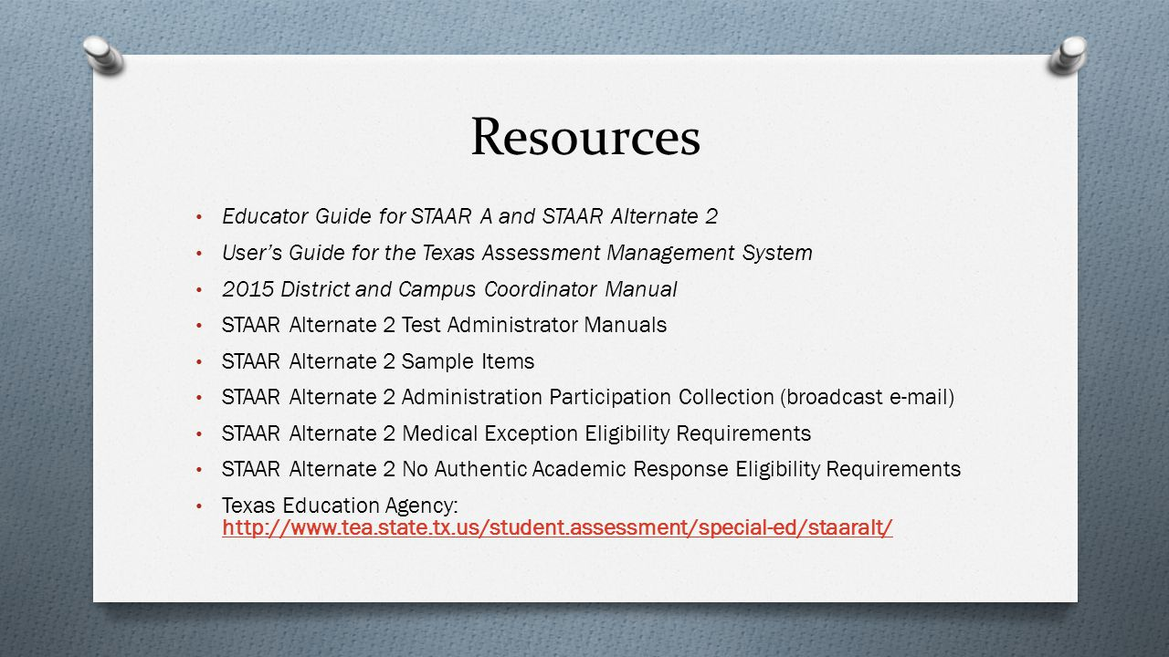 Resources Educator Guide for STAAR A and STAAR Alternate 2 User's Guide for the Texas Assessment Management System 2015 District and Campus Coordinato