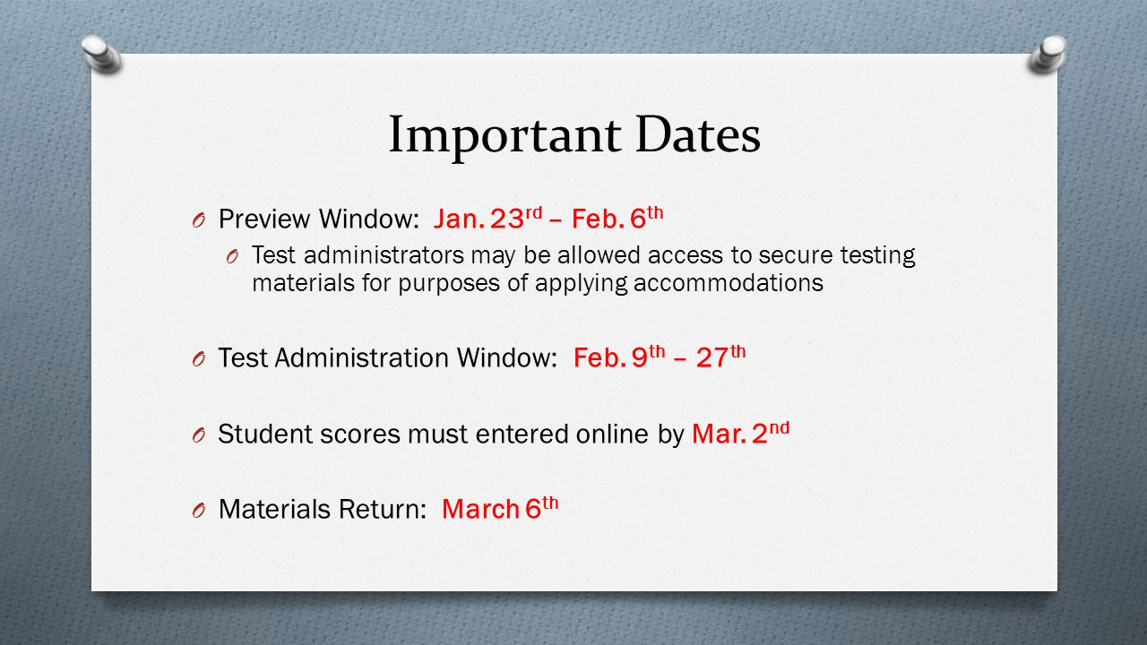 Important Dates O Preview Window: Jan. 23 rd – Feb. 6 th O Test administrators may be allowed access to secure testing materials for purposes of apply