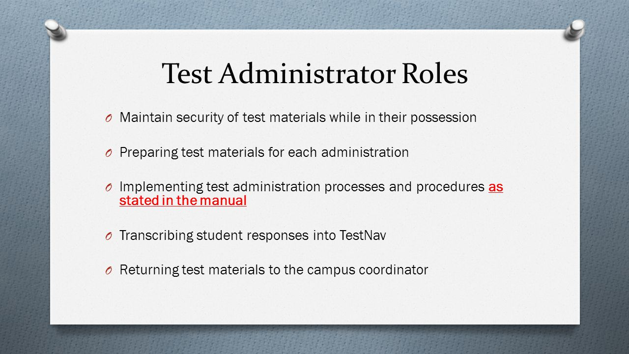 Test Administrator Roles O Maintain security of test materials while in their possession O Preparing test materials for each administration O Implemen