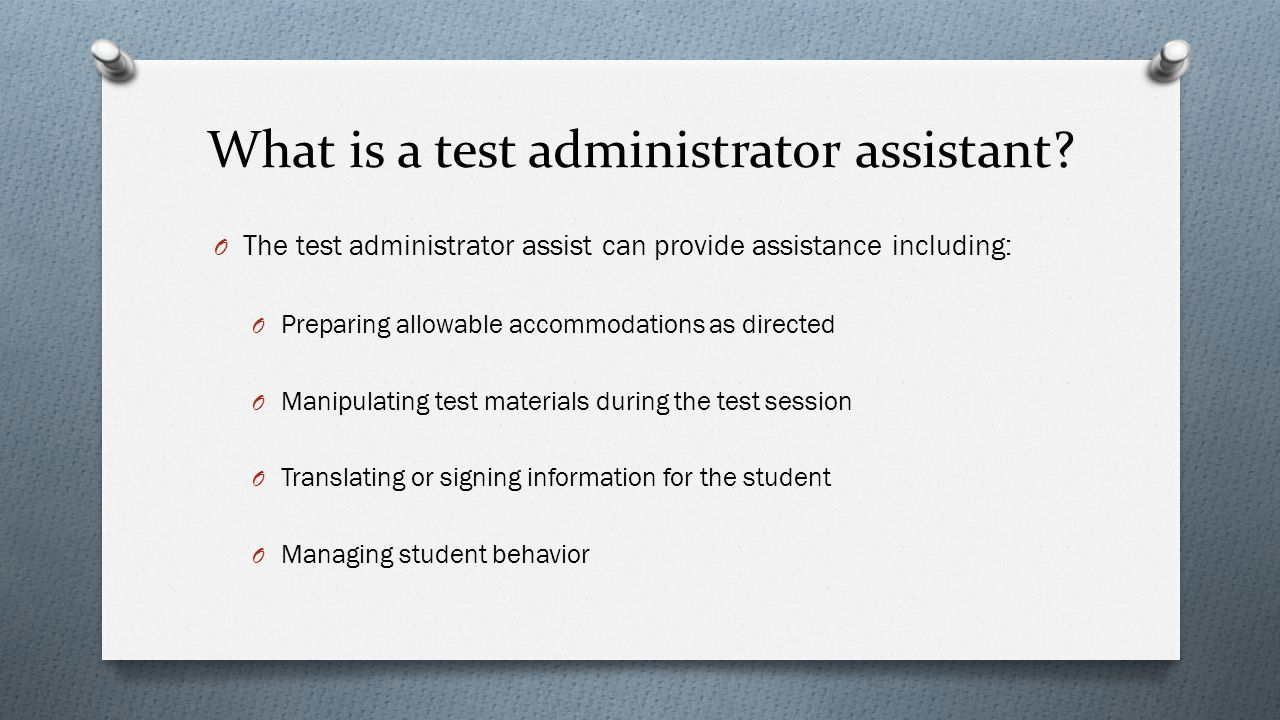 Assistive Technology O AT that is documented in the student's IEP and is used routinely in instruction may be used to provide the student access to the assessment O The use of technology should be primarily for communicating an answer by the student or presenting answer choices by the test administrator O Following are instances where a device would not be allowed: O Tablets or computer with Internet access that cannot be turned off O Inputting answer choices into a device that has stored memory that cannot be erased