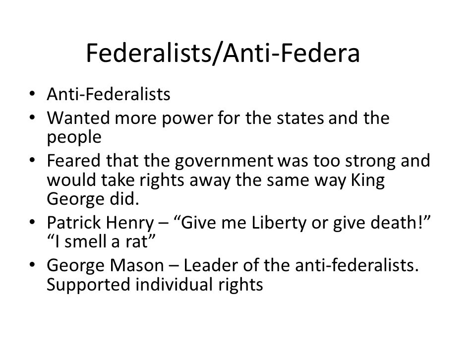Federalists/Anti-Federalists Federalists wanted a strong central government and felt like the constitution put the power in the right places!