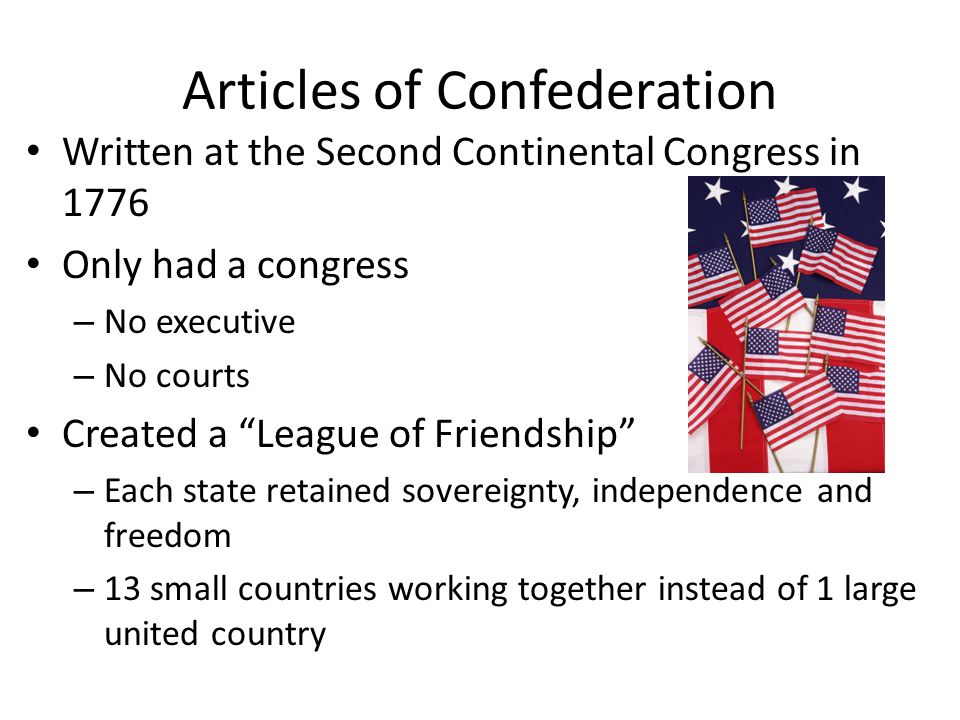 Articles of Confederation Written at the Second Continental Congress in 1776 Only had a congress – No executive – No courts Created a League of Friendship – Each state retained sovereignty, independence and freedom – 13 small countries working together instead of 1 large united country