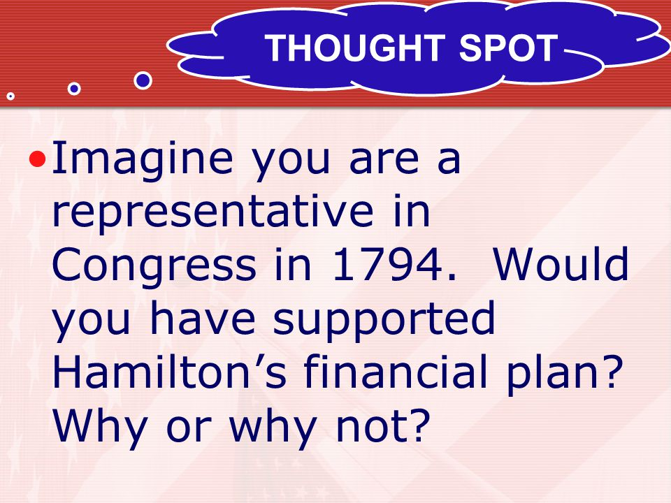 THOUGHT SPOT Imagine you are a representative in Congress in 1794. Would you have supported Hamilton's financial plan? Why or why not?