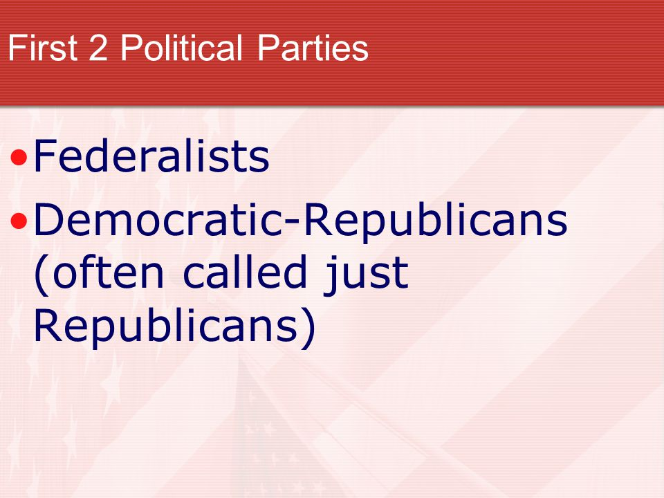 Federalists Democratic-Republicans (often called just Republicans) First 2 Political Parties