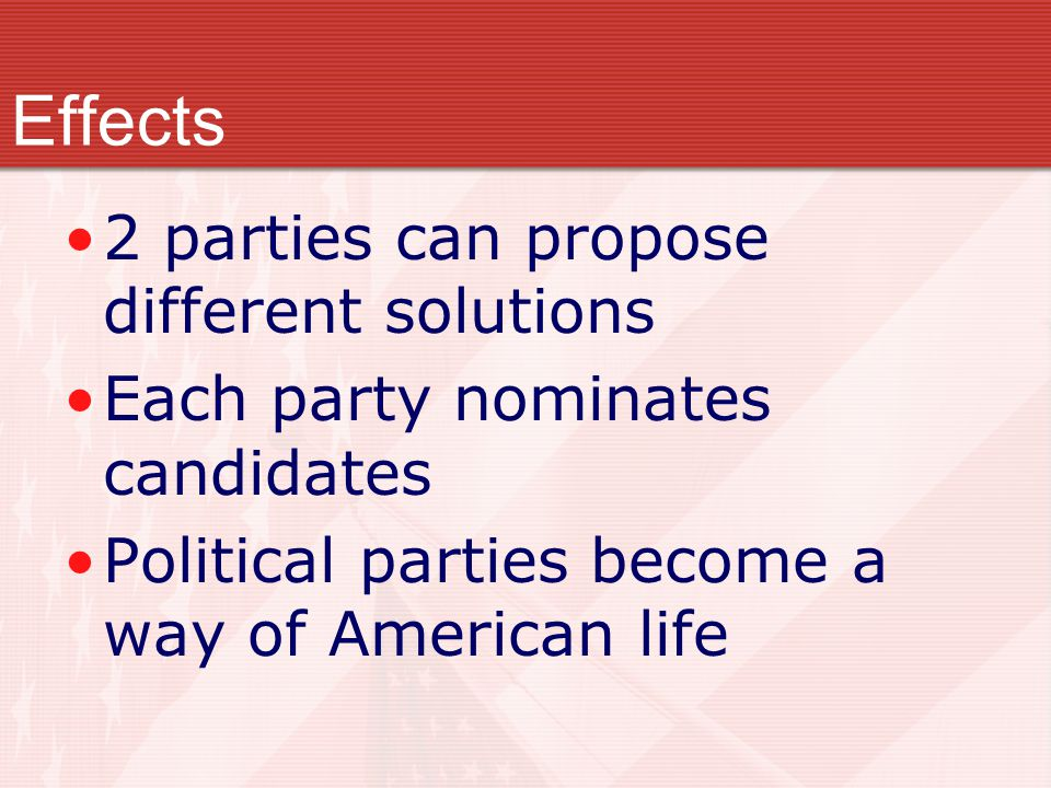 2 parties can propose different solutions Each party nominates candidates Political parties become a way of American life Effects