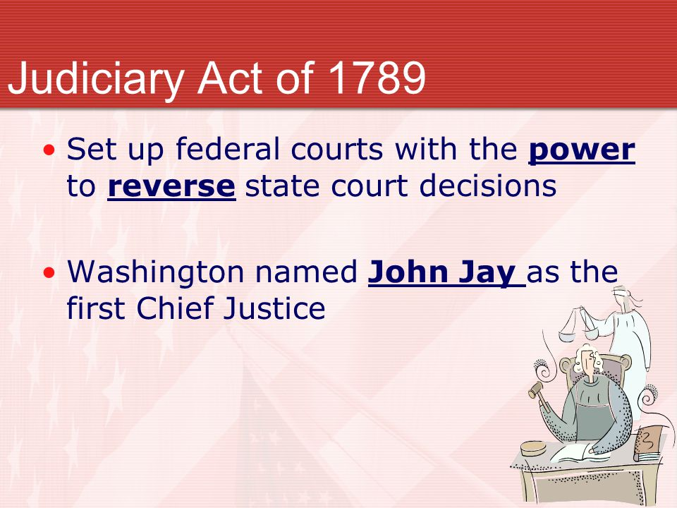 Set up federal courts with the power to reverse state court decisions Washington named John Jay as the first Chief Justice Judiciary Act of 1789