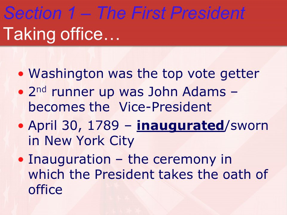 Section 1 – The First President Taking office… Washington was the top vote getter 2 nd runner up was John Adams – becomes the Vice-President April 30,