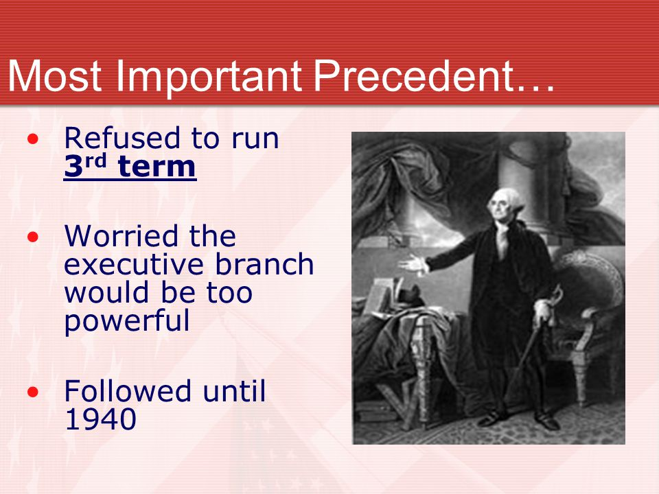 Refused to run 3 rd term Worried the executive branch would be too powerful Followed until 1940 Most Important Precedent…