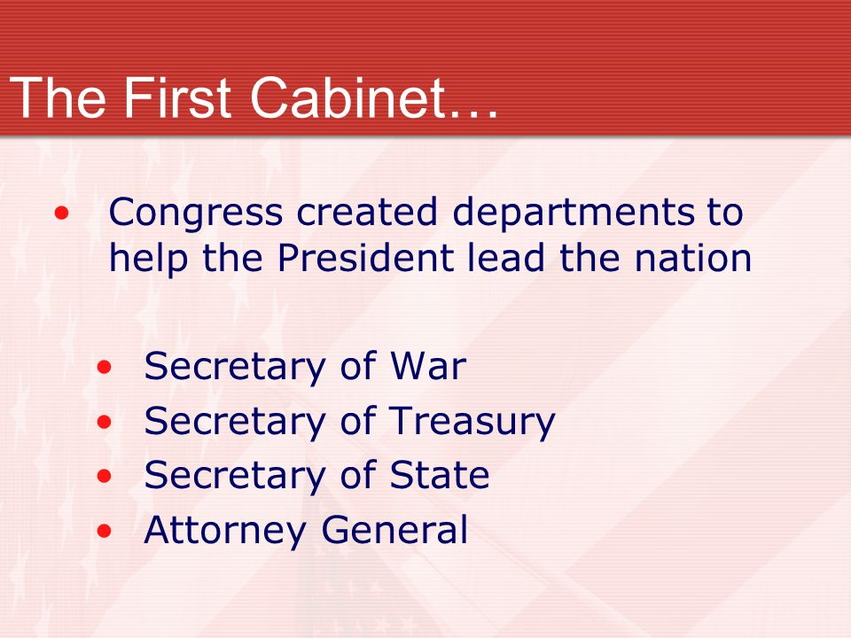 Congress created departments to help the President lead the nation Secretary of War Secretary of Treasury Secretary of State Attorney General The Firs