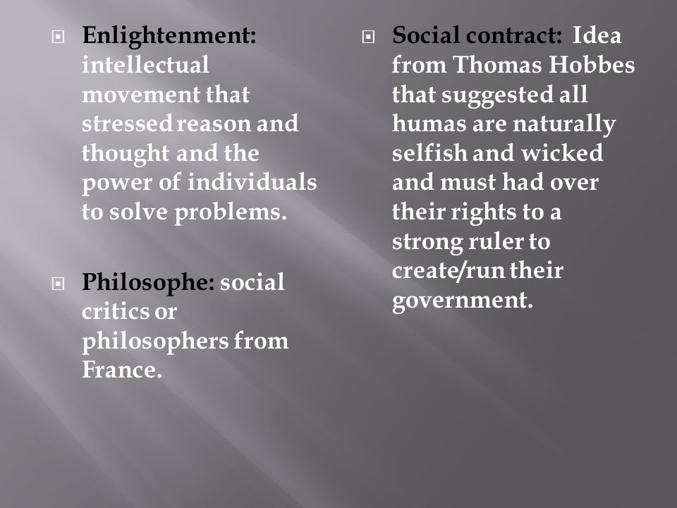  Enlightenment: intellectual movement that stressed reason and thought and the power of individuals to solve problems.  Philosophe: social critics o