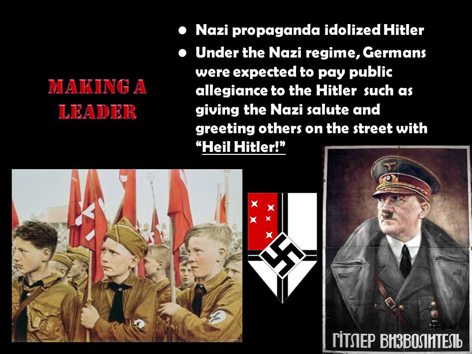 Nazi propaganda idolized Hitler Under the Nazi regime, Germans were expected to pay public allegiance to the Hitler such as giving the Nazi salute and