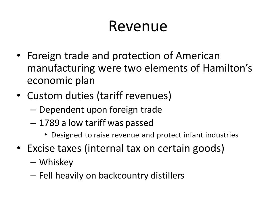 Revenue Foreign trade and protection of American manufacturing were two elements of Hamilton's economic plan Custom duties (tariff revenues) – Depende