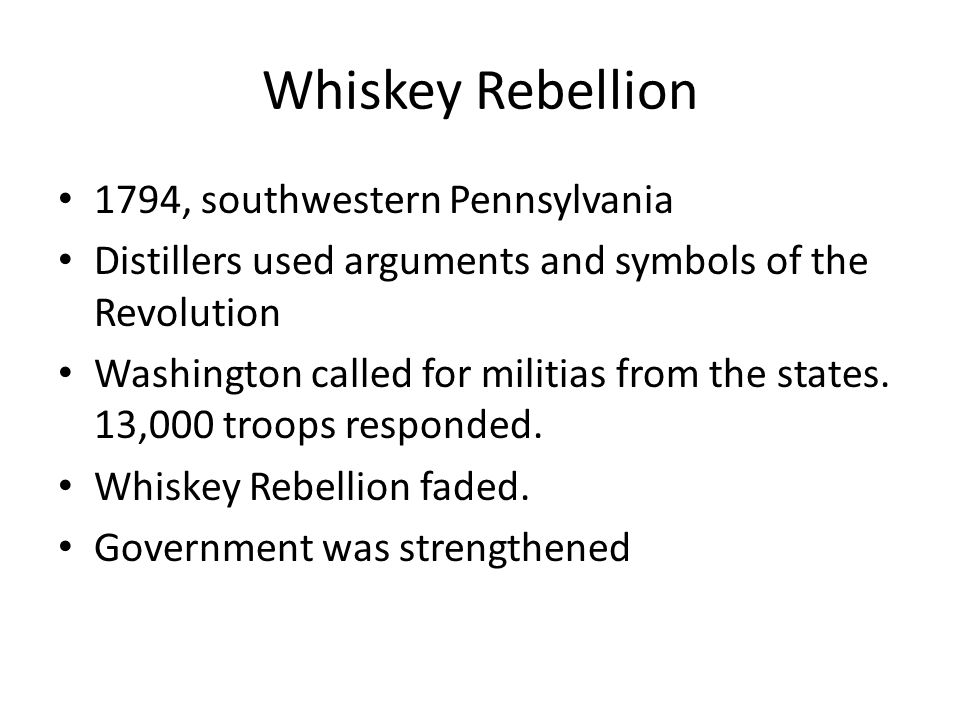 Whiskey Rebellion 1794, southwestern Pennsylvania Distillers used arguments and symbols of the Revolution Washington called for militias from the stat