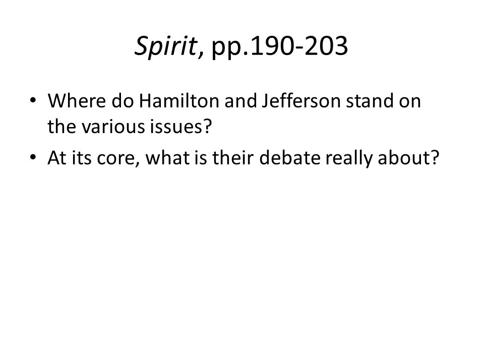 Spirit, pp.190-203 Where do Hamilton and Jefferson stand on the various issues? At its core, what is their debate really about?