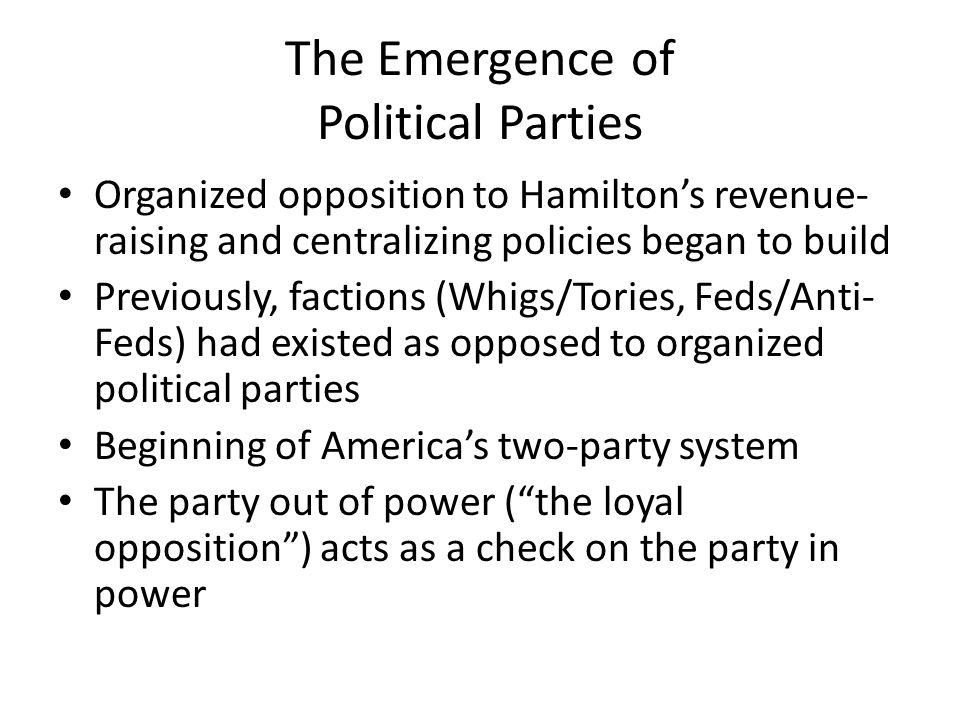 The Emergence of Political Parties Organized opposition to Hamilton's revenue- raising and centralizing policies began to build Previously, factions (