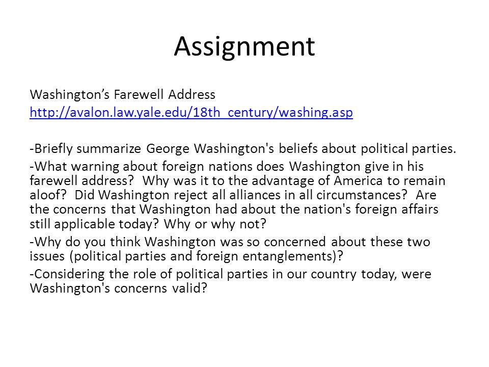 Assignment Washington's Farewell Address http://avalon.law.yale.edu/18th_century/washing.asp -Briefly summarize George Washington's beliefs about poli