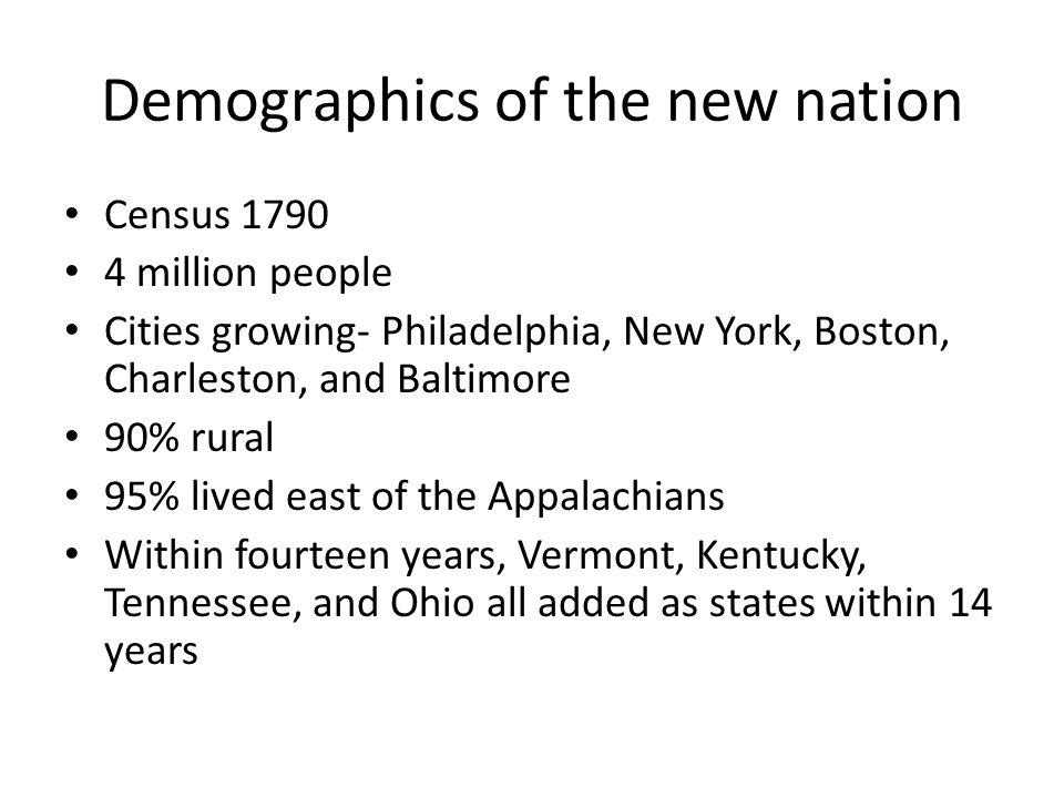 Demographics of the new nation Census 1790 4 million people Cities growing- Philadelphia, New York, Boston, Charleston, and Baltimore 90% rural 95% li