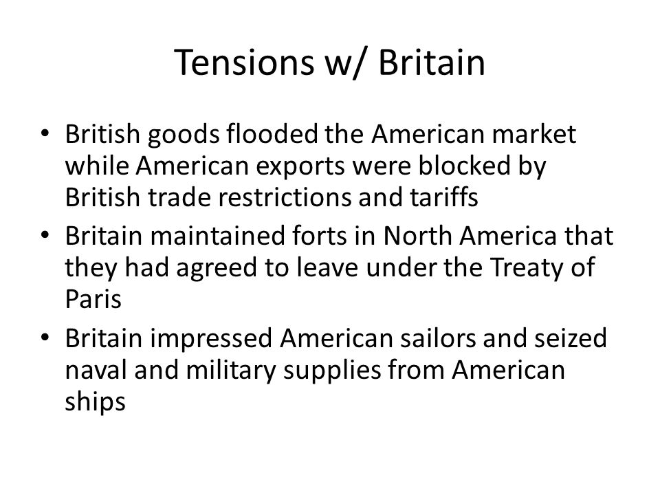 Tensions w/ Britain British goods flooded the American market while American exports were blocked by British trade restrictions and tariffs Britain ma