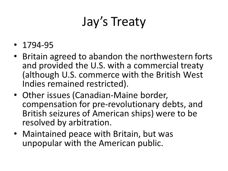 Jay's Treaty 1794-95 Britain agreed to abandon the northwestern forts and provided the U.S. with a commercial treaty (although U.S. commerce with the