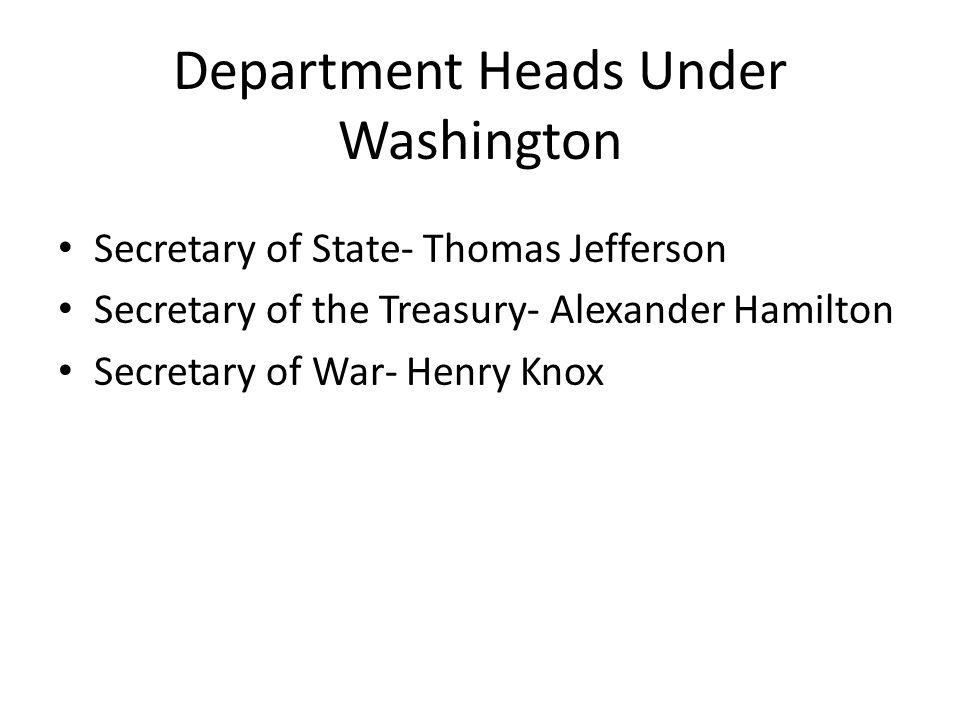 Department Heads Under Washington Secretary of State- Thomas Jefferson Secretary of the Treasury- Alexander Hamilton Secretary of War- Henry Knox