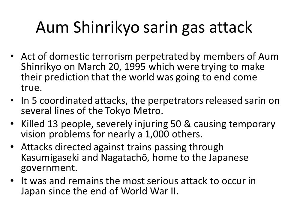 Aum Shinrikyo sarin gas attack Act of domestic terrorism perpetrated by members of Aum Shinrikyo on March 20, 1995 which were trying to make their prediction that the world was going to end come true.