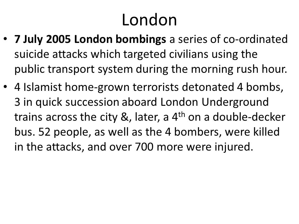 London 7 July 2005 London bombings a series of co-ordinated suicide attacks which targeted civilians using the public transport system during the morning rush hour.