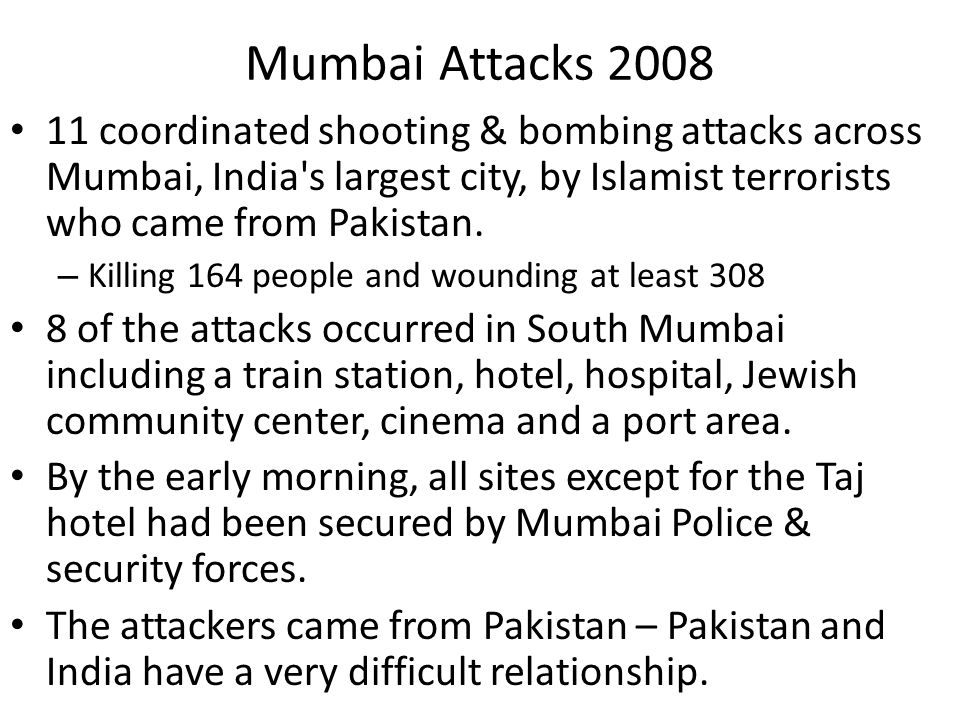 Mumbai Attacks 2008 11 coordinated shooting & bombing attacks across Mumbai, India s largest city, by Islamist terrorists who came from Pakistan.