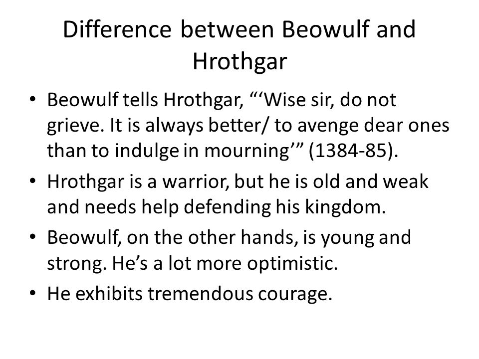 "Difference between Beowulf and Hrothgar Beowulf tells Hrothgar, ""'Wise sir, do not grieve. It is always better/ to avenge dear ones than to indulge in"