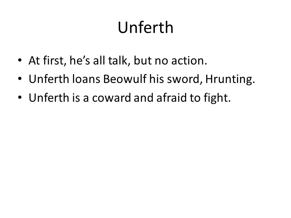 Unferth At first, he's all talk, but no action. Unferth loans Beowulf his sword, Hrunting. Unferth is a coward and afraid to fight.