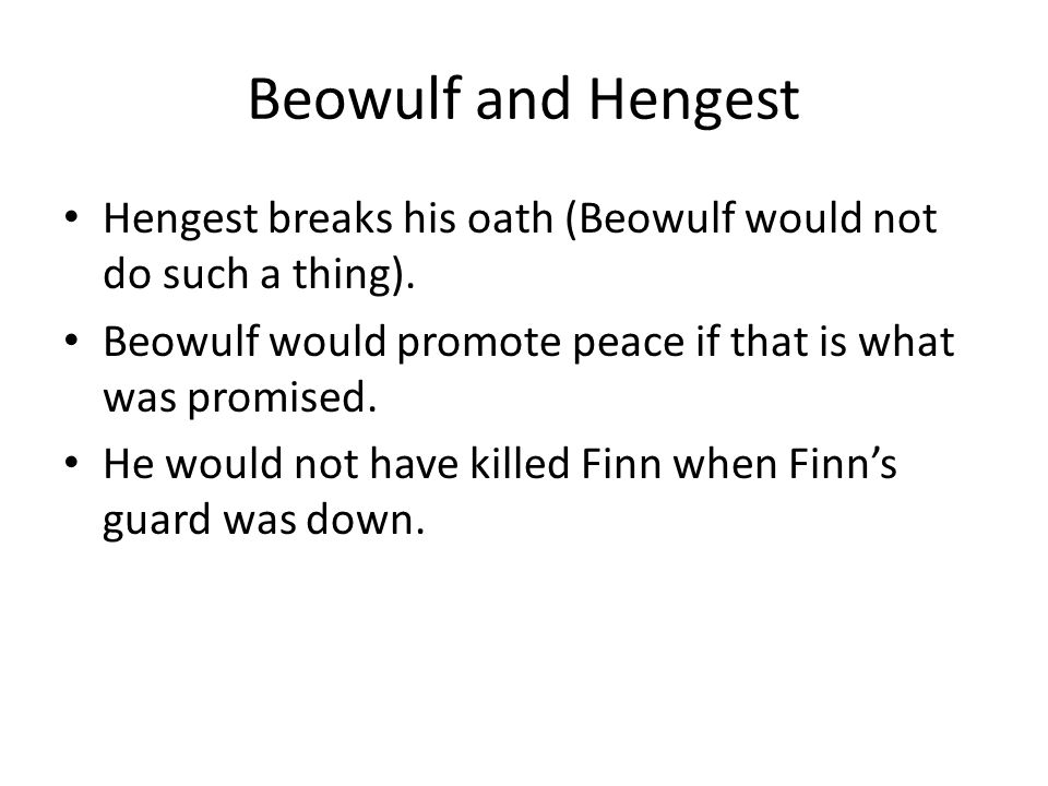 Beowulf and Hengest Hengest breaks his oath (Beowulf would not do such a thing). Beowulf would promote peace if that is what was promised. He would no