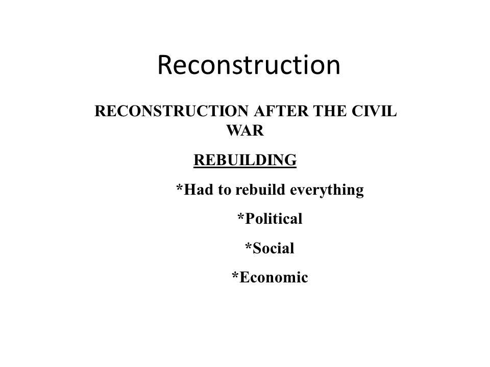 Reconstruction RECONSTRUCTION AFTER THE CIVIL WAR REBUILDING *Had to rebuild everything *Political *Social *Economic