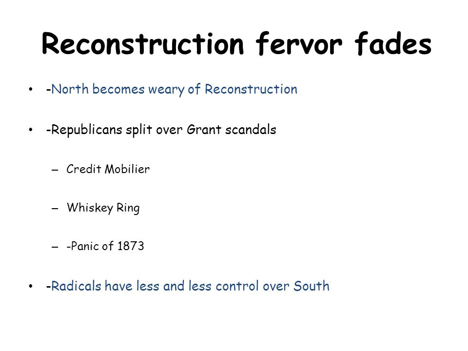 -North becomes weary of Reconstruction -Republicans split over Grant scandals – Credit Mobilier – Whiskey Ring – -Panic of 1873 -Radicals have less and less control over South Reconstruction fervor fades