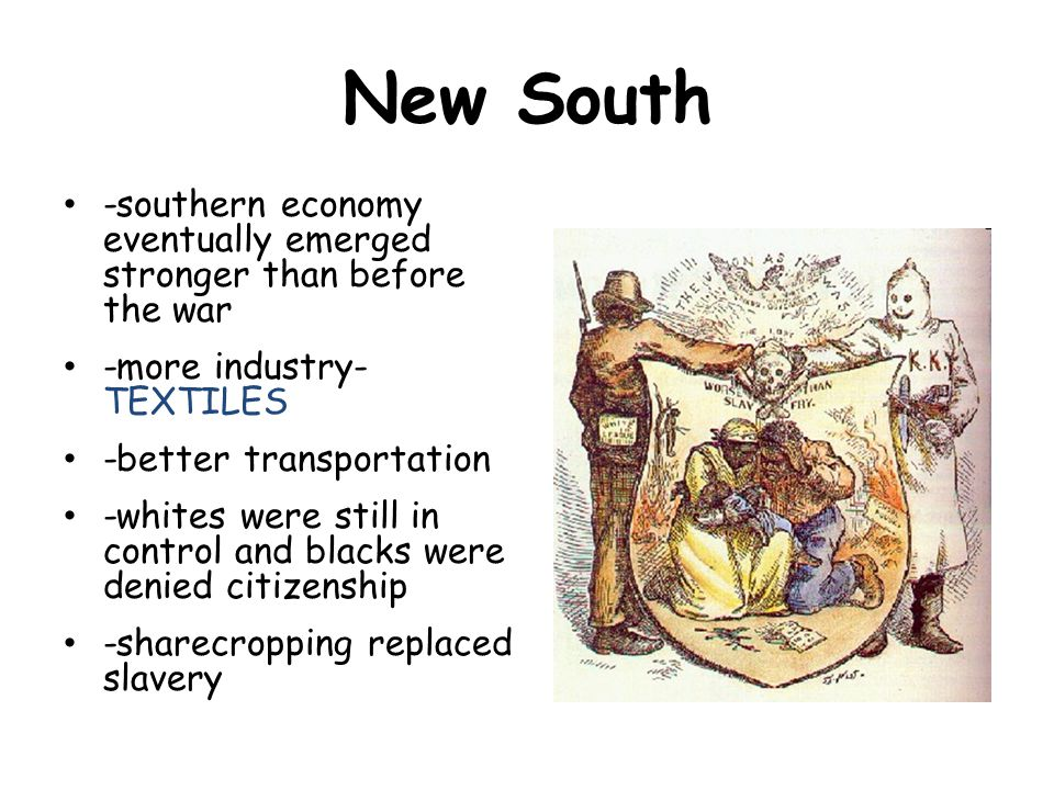 -southern economy eventually emerged stronger than before the war -more industry- TEXTILES -better transportation -whites were still in control and blacks were denied citizenship -sharecropping replaced slavery New South