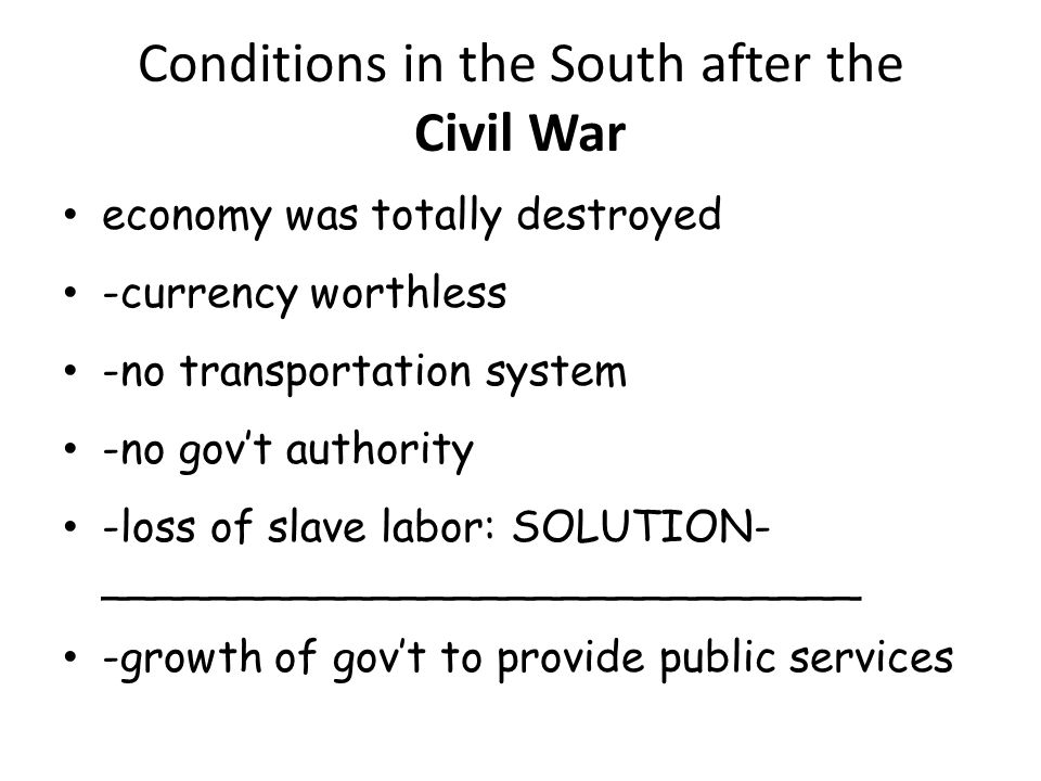 Conditions in the South after the Civil War economy was totally destroyed -currency worthless -no transportation system -no gov't authority -loss of slave labor: SOLUTION- ____________________________ -growth of gov't to provide public services