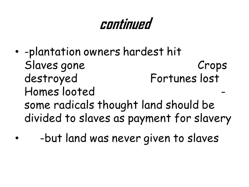 continued -plantation owners hardest hit Slaves gone Crops destroyed Fortunes lost Homes looted - some radicals thought land should be divided to slaves as payment for slavery -but land was never given to slaves