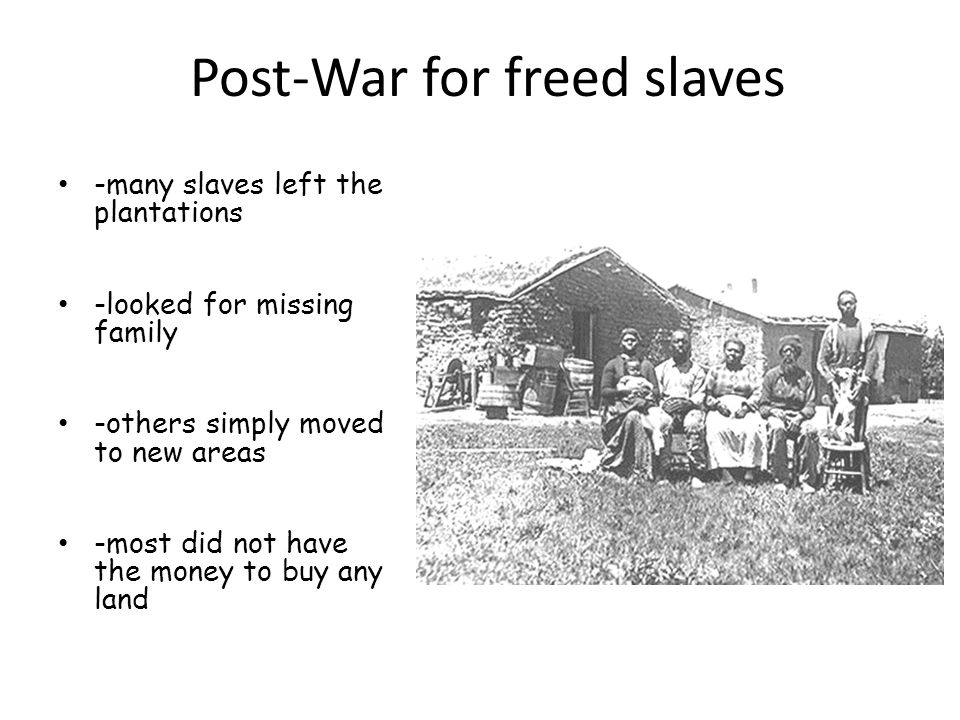 Post-War for freed slaves -many slaves left the plantations -looked for missing family -others simply moved to new areas -most did not have the money to buy any land