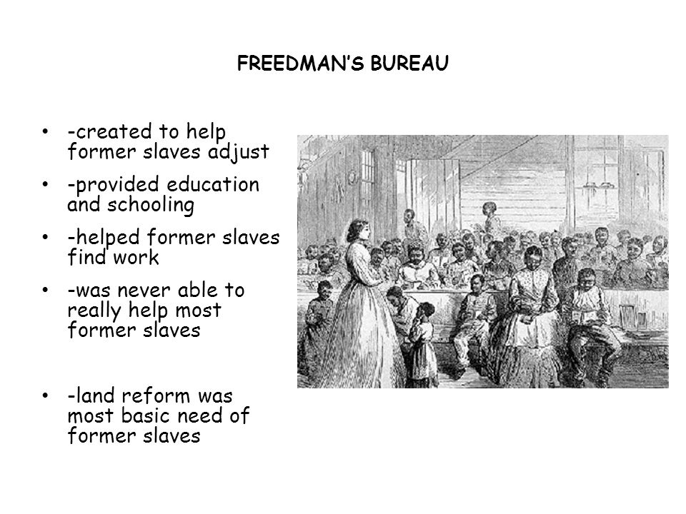 -created to help former slaves adjust -provided education and schooling -helped former slaves find work -was never able to really help most former slaves -land reform was most basic need of former slaves FREEDMAN'S BUREAU