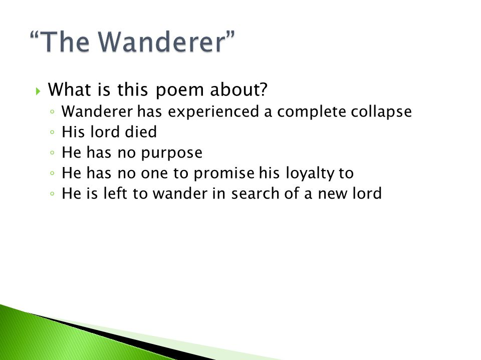  What is this poem about? ◦ Wanderer has experienced a complete collapse ◦ His lord died ◦ He has no purpose ◦ He has no one to promise his loyalty t