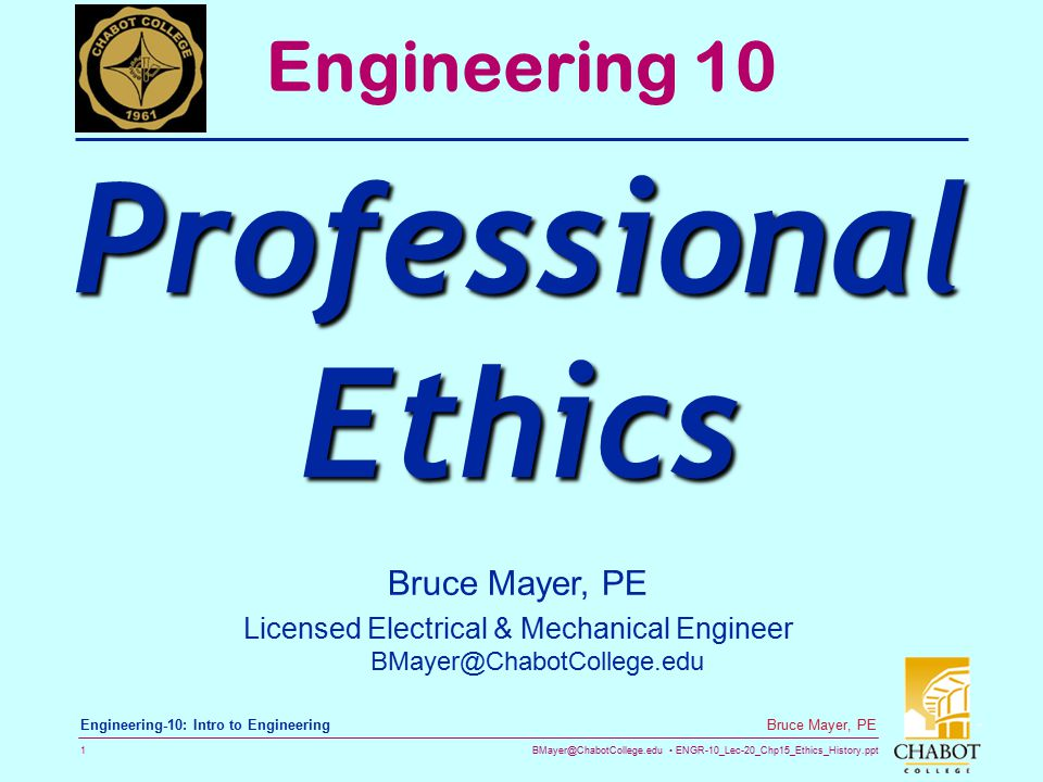 BMayer@ChabotCollege.edu ENGR-10_Lec-20_Chp15_Ethics_History.ppt 1 Bruce Mayer, PE Engineering-10: Intro to Engineering Engineering 10 Professional Ethics Bruce Mayer, PE Licensed Electrical & Mechanical Engineer BMayer@ChabotCollege.edu
