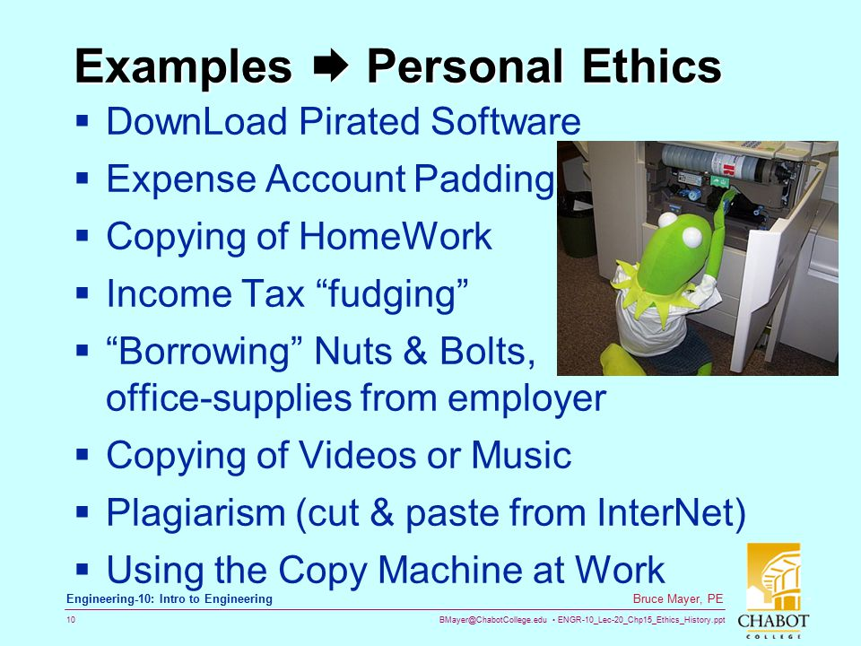 BMayer@ChabotCollege.edu ENGR-10_Lec-20_Chp15_Ethics_History.ppt 10 Bruce Mayer, PE Engineering-10: Intro to Engineering Examples  Personal Ethics  DownLoad Pirated Software  Expense Account Padding  Copying of HomeWork  Income Tax fudging  Borrowing Nuts & Bolts, office-supplies from employer  Copying of Videos or Music  Plagiarism (cut & paste from InterNet)  Using the Copy Machine at Work