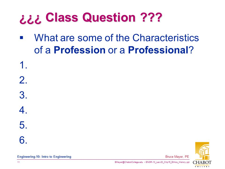 BMayer@ChabotCollege.edu ENGR-10_Lec-20_Chp15_Ethics_History.ppt 11 Bruce Mayer, PE Engineering-10: Intro to Engineering ¿¿¿ Class Question ??.