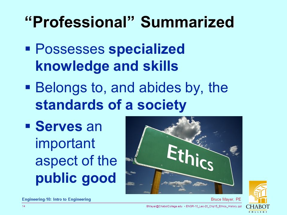 BMayer@ChabotCollege.edu ENGR-10_Lec-20_Chp15_Ethics_History.ppt 14 Bruce Mayer, PE Engineering-10: Intro to Engineering Professional Summarized  Possesses specialized knowledge and skills  Belongs to, and abides by, the standards of a society  Serves an important aspect of the public good