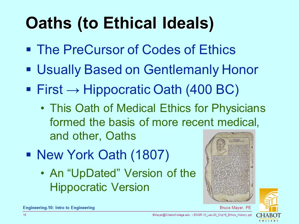 BMayer@ChabotCollege.edu ENGR-10_Lec-20_Chp15_Ethics_History.ppt 16 Bruce Mayer, PE Engineering-10: Intro to Engineering Oaths (to Ethical Ideals)  The PreCursor of Codes of Ethics  Usually Based on Gentlemanly Honor  First → Hippocratic Oath (400 BC) This Oath of Medical Ethics for Physicians formed the basis of more recent medical, and other, Oaths  New York Oath (1807) An UpDated Version of the Hippocratic Version