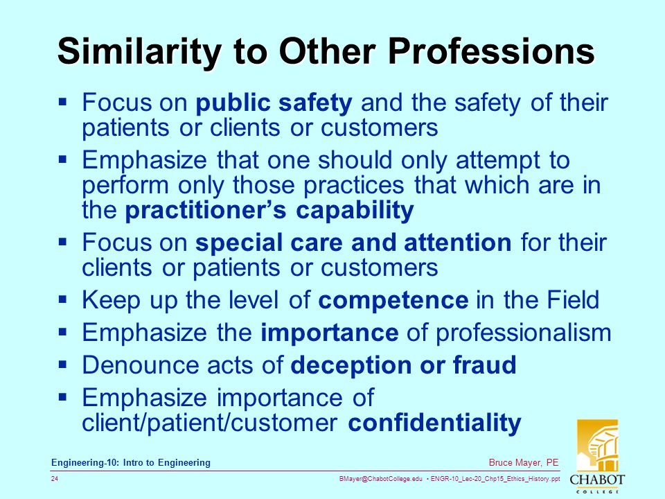 BMayer@ChabotCollege.edu ENGR-10_Lec-20_Chp15_Ethics_History.ppt 24 Bruce Mayer, PE Engineering-10: Intro to Engineering Similarity to Other Professions  Focus on public safety and the safety of their patients or clients or customers  Emphasize that one should only attempt to perform only those practices that which are in the practitioner's capability  Focus on special care and attention for their clients or patients or customers  Keep up the level of competence in the Field  Emphasize the importance of professionalism  Denounce acts of deception or fraud  Emphasize importance of client/patient/customer confidentiality